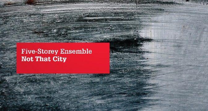 Five-Storey Ensemble – Not That City (2013)